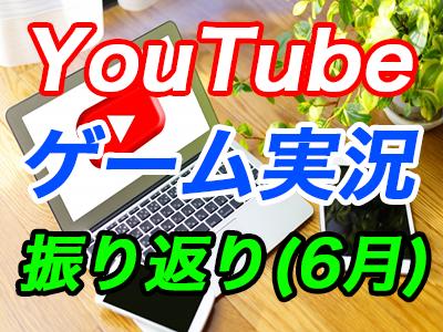 YouTubeのゲーム実況チャンネル運営振り返り@6月期
